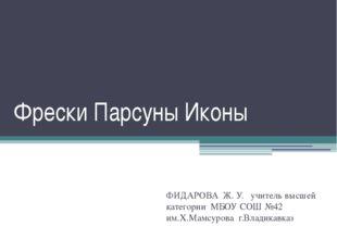 Фрески Парсуны Иконы ФИДАРОВА Ж. У. учитель высшей категории МБОУ СОШ №42 им.