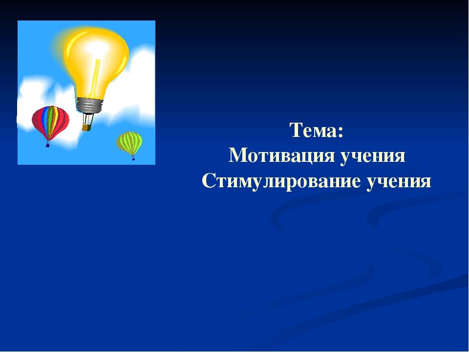 Тема: Мотивация учения Стимулирование учения