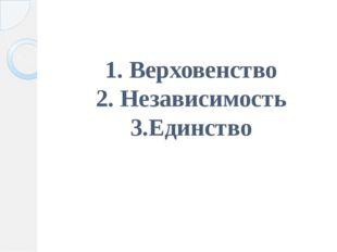 1. Верховенство 2. Независимость 3.Единство