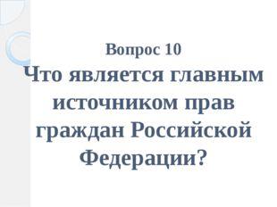Вопрос 10 Что является главным источником прав граждан Российской Федерации?