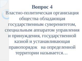 Вопрос 4 Властно-политическая организация общества обладающая государственным