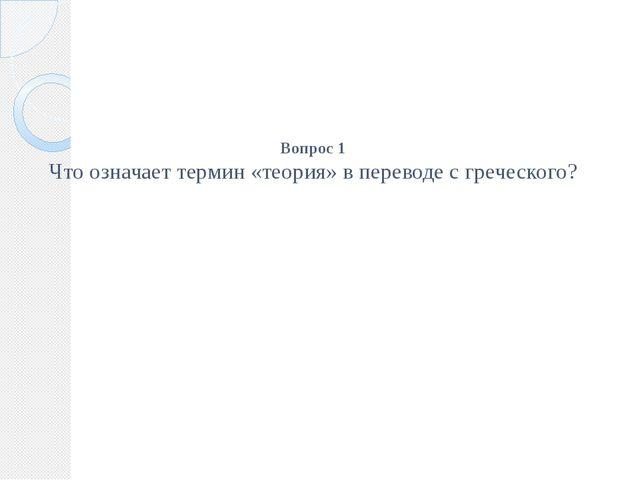 Вопрос 1 Что означает термин «теория» в переводе с греческого?