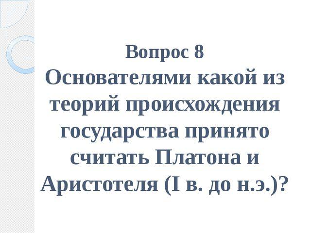 Вопрос 8 Основателями какой из теорий происхождения государства принято счита...