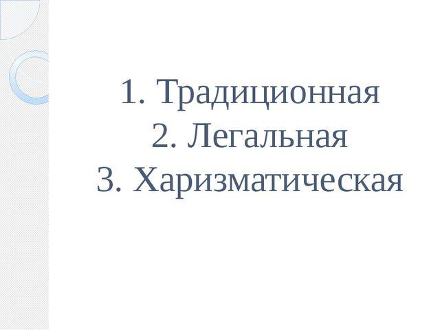 1. Традиционная 2. Легальная 3. Харизматическая
