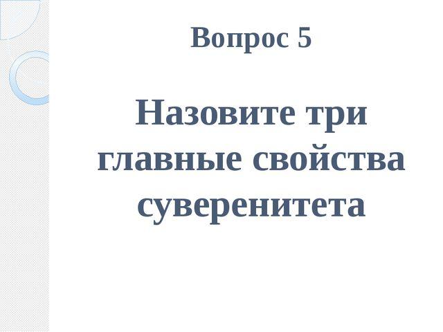 Вопрос 5 Назовите три главные свойства суверенитета