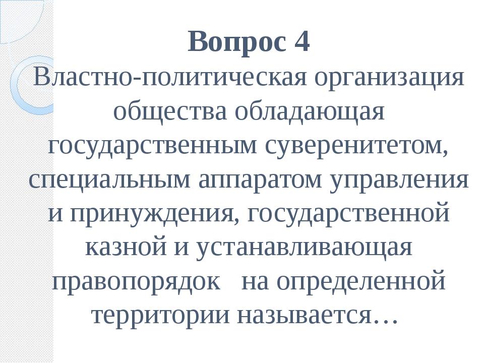 Вопрос 4 Властно-политическая организация общества обладающая государственным...