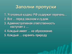Заполни пропуски 1. Уголовный кодекс РФ содержит перечень… 2. Все … перед зак