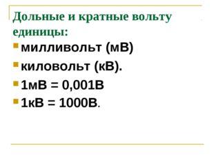 Дольные и кратные вольту единицы: милливольт (мВ) киловольт (кВ). 1мВ = 0,001