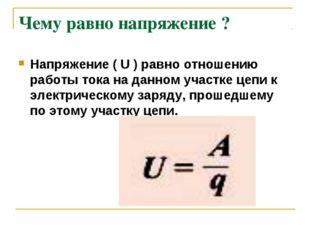 Чему равно напряжение ? Напряжение( U ) равно отношению работы тока на данно