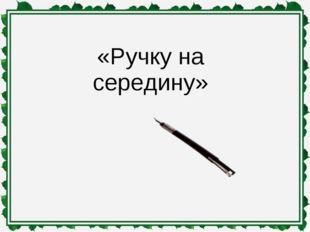 «Ручку на середину»