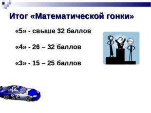 Итог «Математической гонки» «5» - свыше 32 баллов «4» - 26 – 32 баллов «3» -
