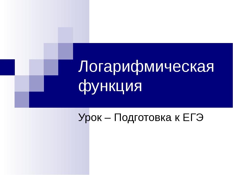 Логарифмическая функция Урок – Подготовка к ЕГЭ