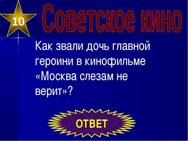 10 ОТВЕТ Как звали дочь главной героини в кинофильме «Москва слезам не верит»?