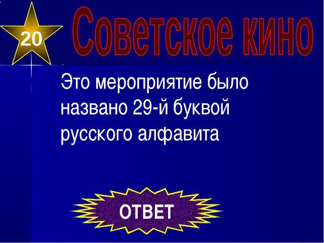 20 ОТВЕТ Это мероприятие было названо 29-й буквой русского алфавита