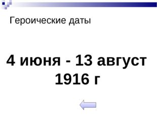 Героические даты 4 июня - 13 август 1916 г