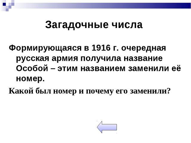 Загадочные числа Формирующаяся в 1916 г. очередная русская армия получила наз...