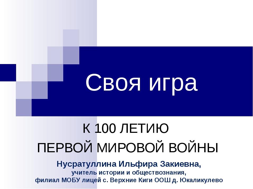 Своя игра К 100 ЛЕТИЮ ПЕРВОЙ МИРОВОЙ ВОЙНЫ Нусратуллина Ильфира Закиевна, учи...