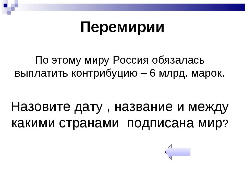 Перемирии По этому миру Россия обязалась выплатить контрибуцию – 6 млрд. маро...