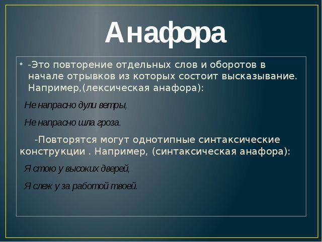 Анафора -Это повторение отдельных слов и оборотов в начале отрывков из котор...
