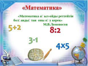 «Математика ақыл-ойды реттейтін болғандықтан оны оқу керек» М.В.Ломоносов