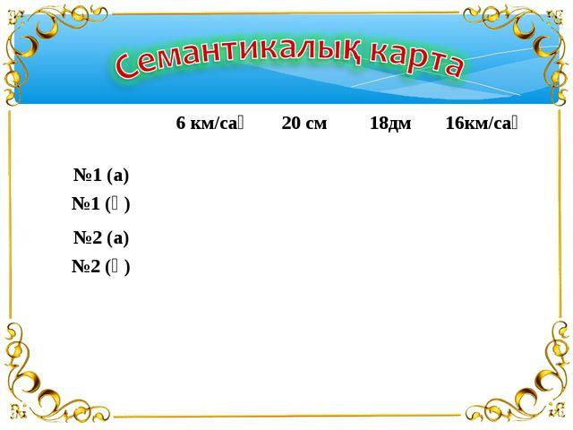 6 км/сағ20 см 18дм 16км/сағ №1 (а) №1 (ә) №2 (а) №2 (ә)