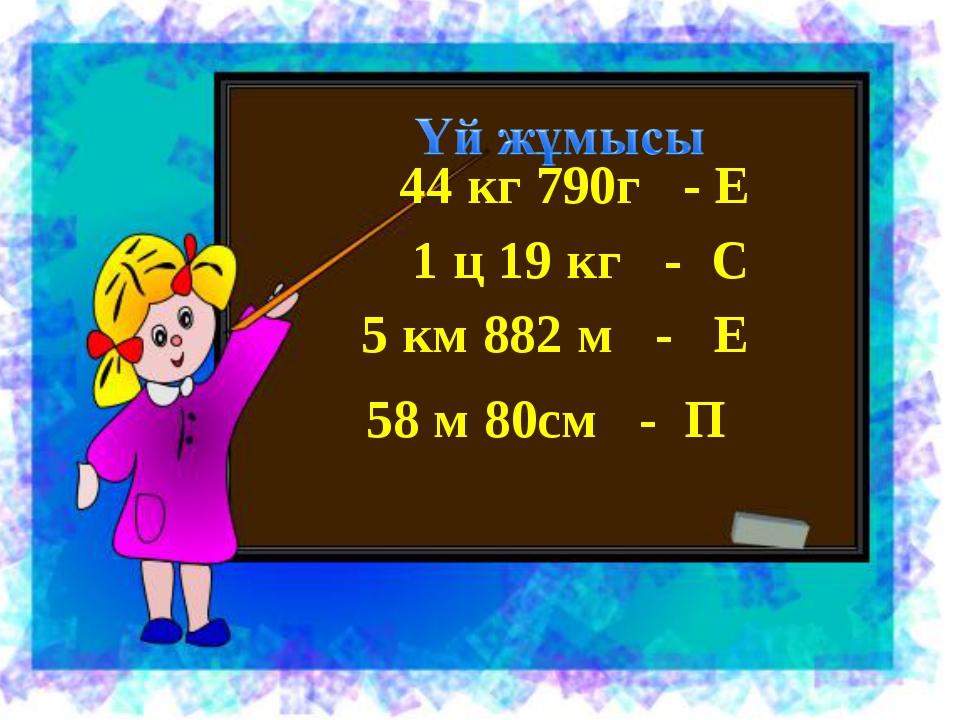 44 кг 790г - Е 1 ц 19 кг - С 5 км 882 м - Е 58 м 80см - П
