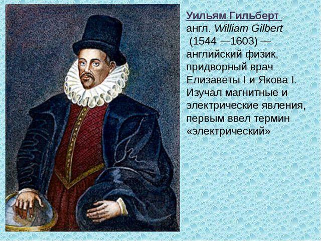 Уильям Гильберт англ. William Gilbert (1544 —1603) — английский физик, придво...