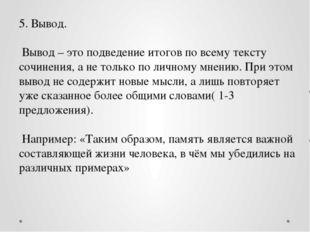 5. Вывод. Вывод – это подведение итогов по всему тексту сочинения, а не тольк