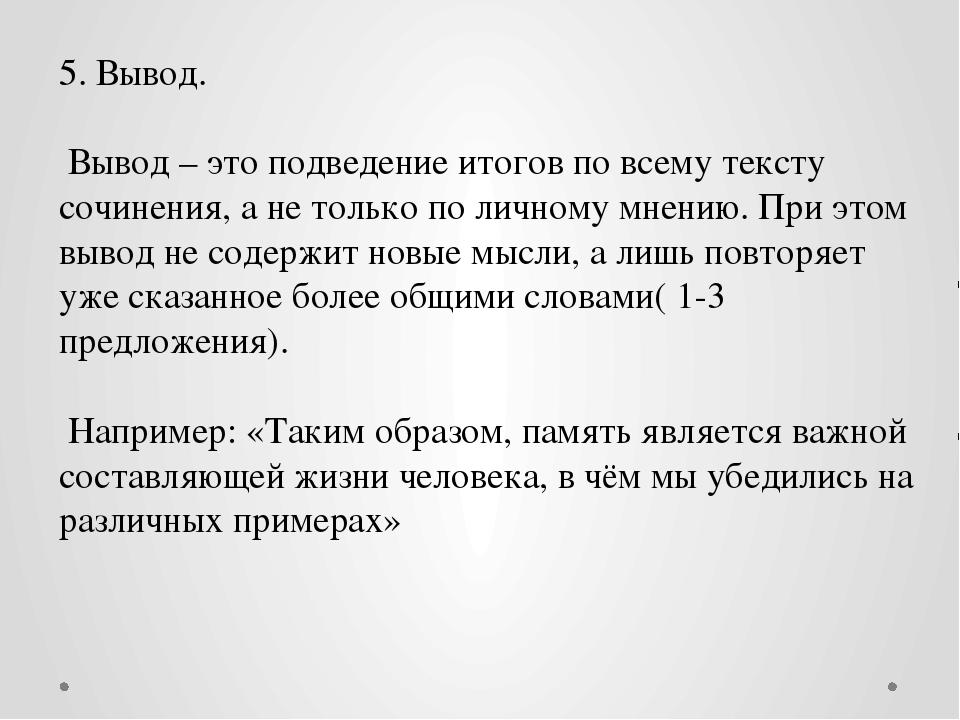 5. Вывод. Вывод – это подведение итогов по всему тексту сочинения, а не тольк...