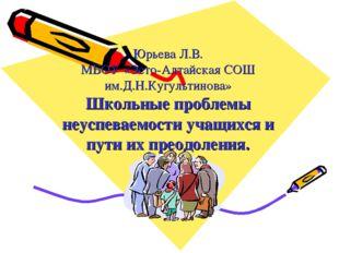 Юрьева Л.В. МБОУ «Эсто-Алтайская СОШ им.Д.Н.Кугультинова» Школьные проблемы н