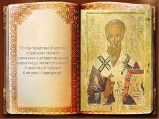 По альтернативной версии создателем первого славянского алфавита(ранней кирил