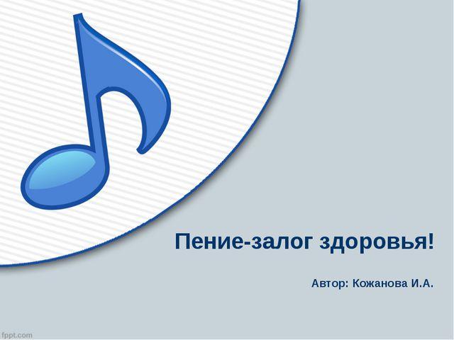 Пение-залог здоровья! Автор: Кожанова И.А.