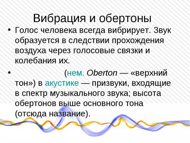 Вибрация и обертоны Голос человека всегда вибрирует. Звук образуется в следст...