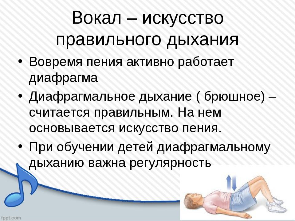 Вокал – искусство правильного дыхания Вовремя пения активно работает диафрагм...