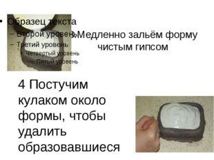 3.Медленно зальём форму чистым гипсом 4 Постучим кулаком около формы, чтобы у