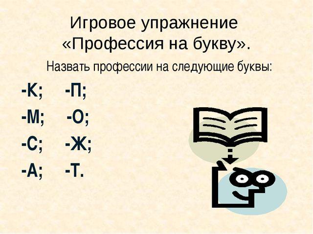 Игровое упражнение «Профессия на букву». Назвать профессии на следующие буквы...