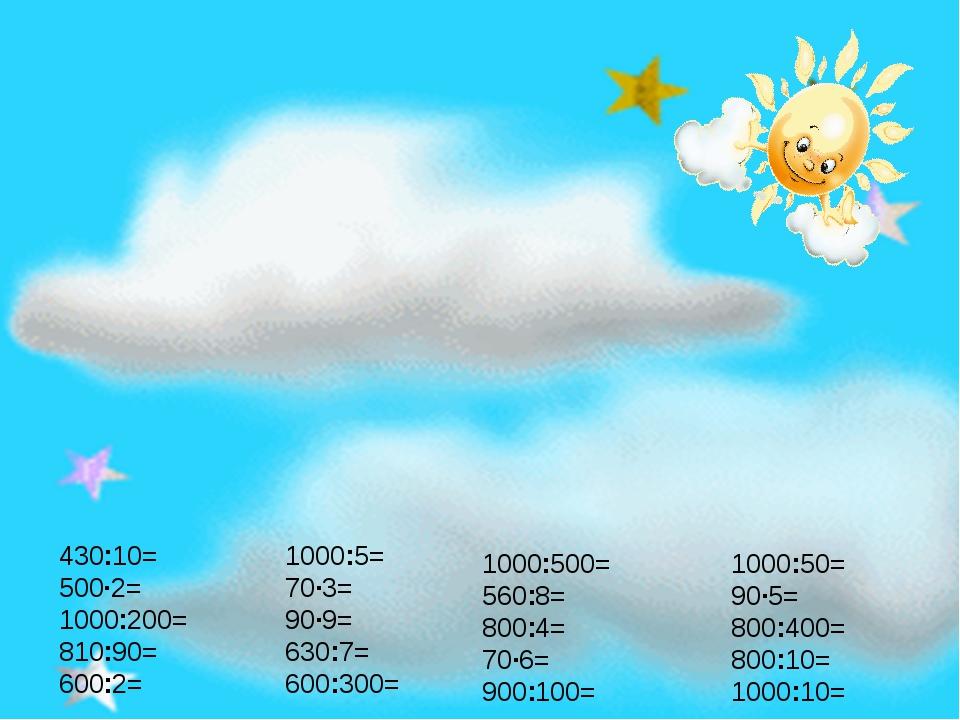 430:10= 500∙2= 1000:200= 810:90= 600:2= 1000:5= 70∙3= 90∙9= 630:7= 600:300= 1...