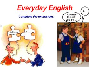 Everyday English Complete the exchanges. A. Please to meet you. I'm… B…