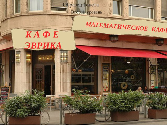 МАТЕМАТИЧЕСКОЕ КАФЕ К А Ф Е ЭВРИКА