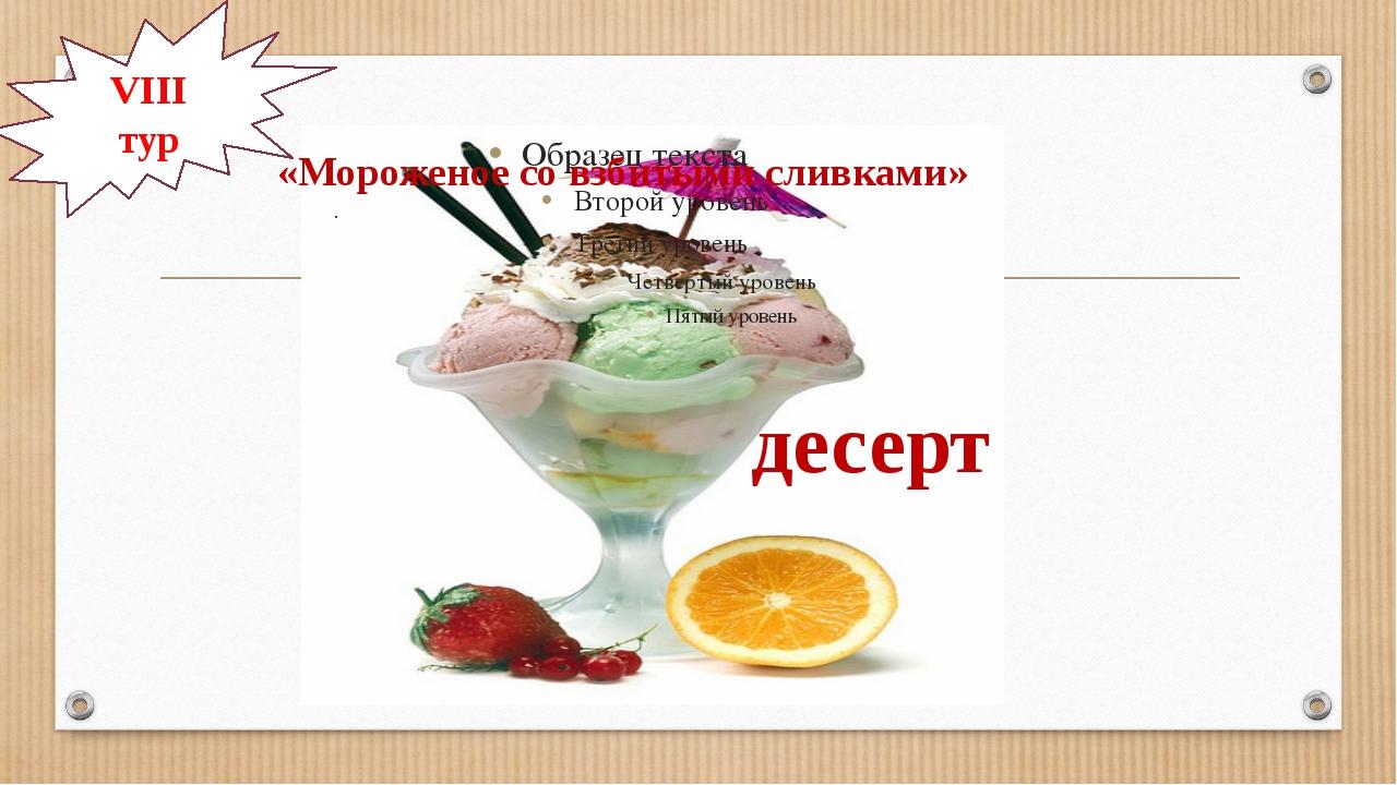 «Мороженое со взбитыми сливками» десерт VIІІ тур