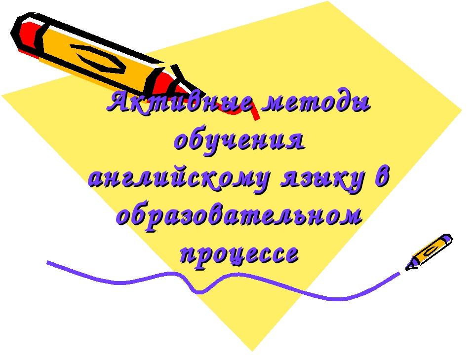 Активные методы обучения английскому языку в образовательном процессе