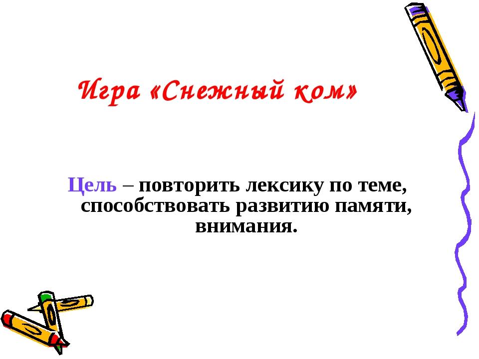 Игра «Снежный ком» Цель – повторить лексику по теме, способствовать развитию...