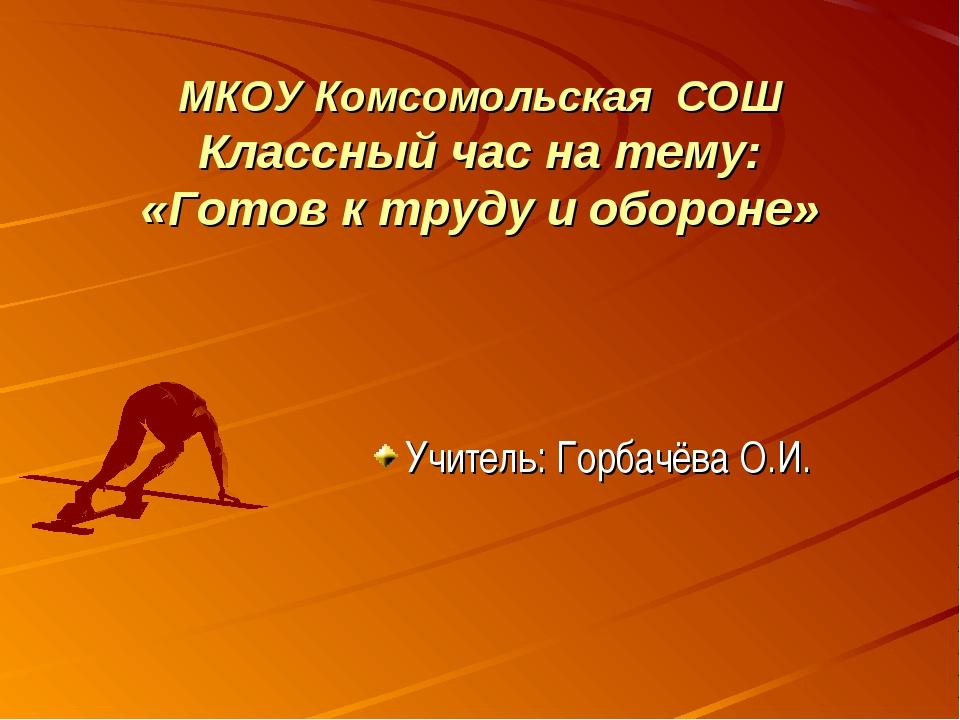 МКОУ Комсомольская СОШ Классный час на тему: «Готов к труду и обороне» Учител...