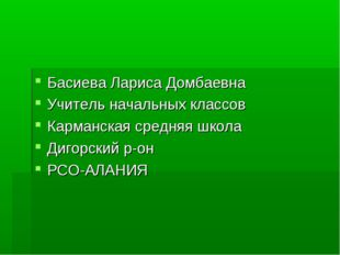 Басиева Лариса Домбаевна Учитель начальных классов Карманская средняя школа Д