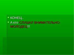 КОНЕЦ.. А кто СЛУШАЛ ВНИМАТЕЛЬНО-МОЛОДЕЦ!!!