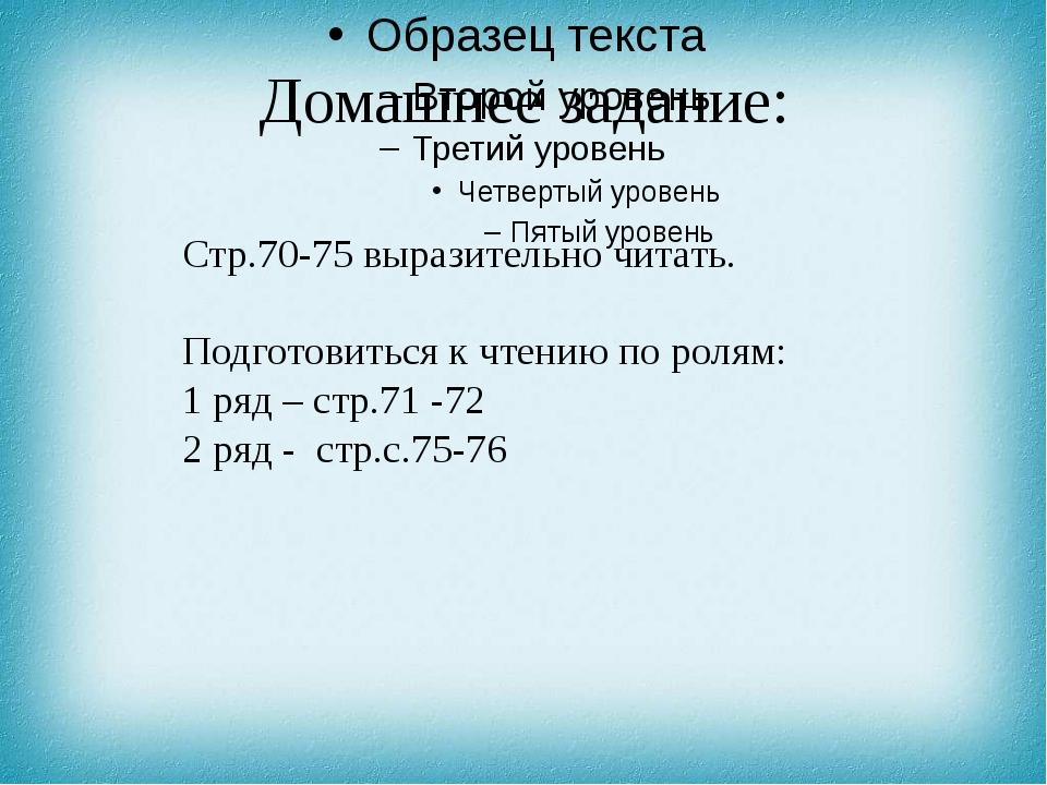 Домашнее задание: Стр.70-75 выразительно читать. Подготовиться к чтению по ро...