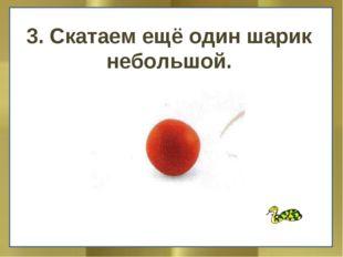 3. Скатаем ещё один шарик небольшой.