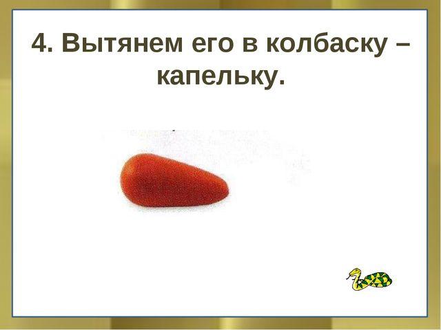 4. Вытянем его в колбаску – капельку.