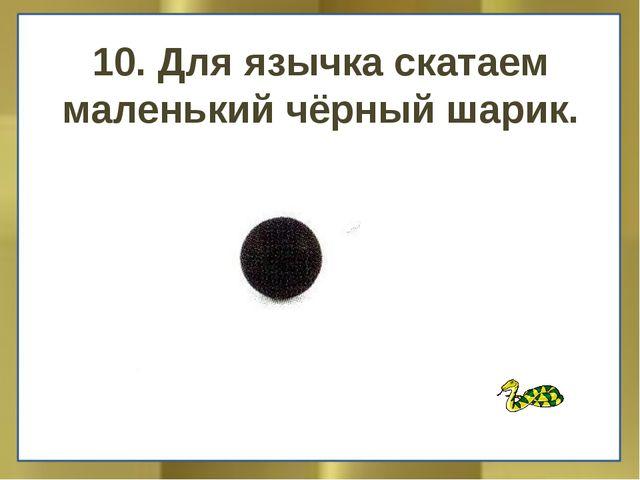 10. Для язычка скатаем маленький чёрный шарик.
