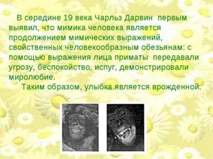 В середине 19 века Чарльз Дарвин первым выявил, что мимика человека является